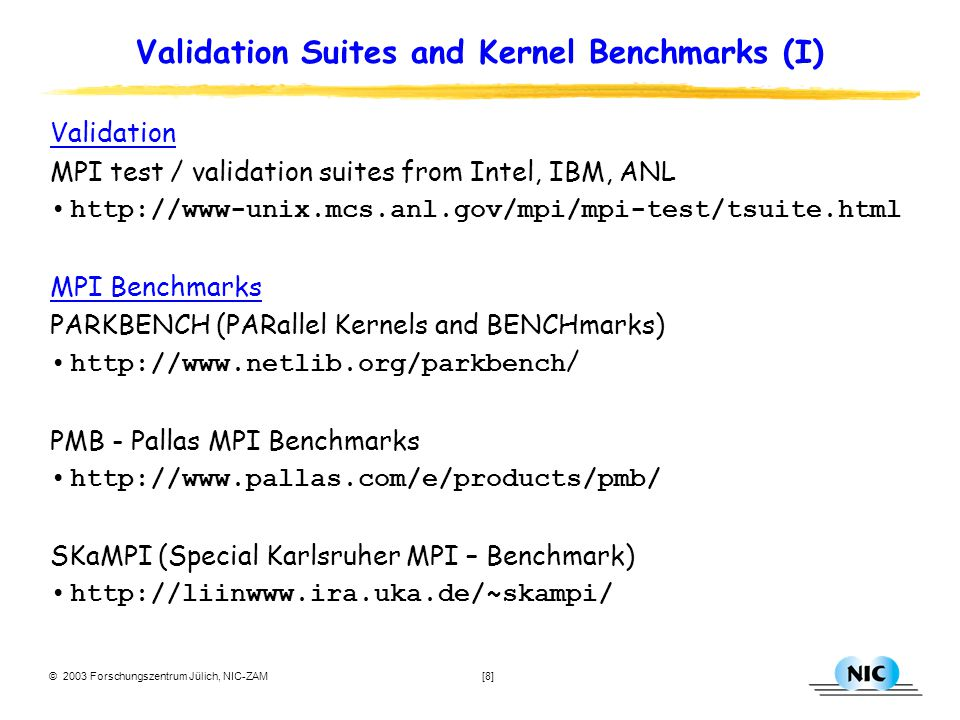 © 2003 Forschungszentrum Jülich, NIC-ZAM [9] Kernel Benchmarks (II) OpenMP Benchmarks EPCC OpenMP Microbenchmarks http://www.epcc.ed.ac.uk/ … research/openmpbench/openmp_index.html Hybrid Benchmarks The Los Alamos MicroBenchmarks Suite (LAMB) MPI and multi threading ( Pthreads and OpenMP) programming models based on SKaMPI and EPCC