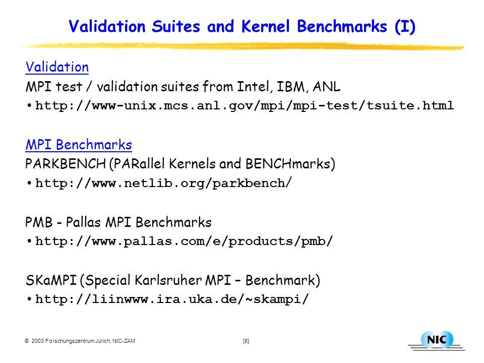 © 2003 Forschungszentrum Jülich, NIC-ZAM [8] Validation Suites and Kernel Benchmarks (I) Validation MPI test / validation suites from Intel, IBM, ANL http://www-unix.mcs.anl.gov/mpi/mpi-test/tsuite.html MPI Benchmarks PARKBENCH (PARallel Kernels and BENCHmarks) http://www.netlib.org/parkbench / PMB - Pallas MPI Benchmarks http://www.pallas.com/e/products/pmb/ SKaMPI (Special Karlsruher MPI – Benchmark) http://liinwww.ira.uka.de/~skampi/