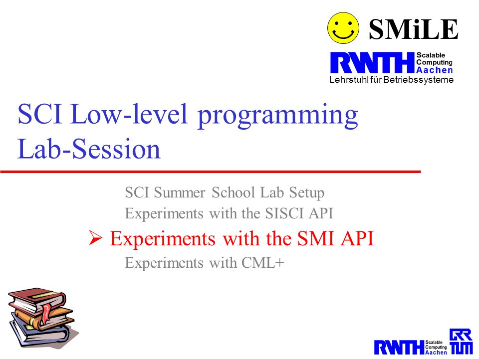 SMiLE Lehrstuhl für Betriebssysteme SCI Low-level programming Lab-Session SCI Summer School Lab Setup Experiments with the SISCI API  Experiments wit