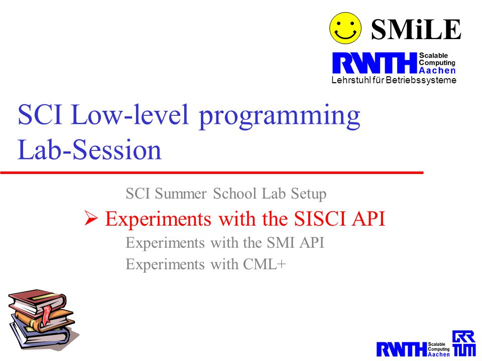 SMiLE Lehrstuhl für Betriebssysteme SCI Low-level programming Lab-Session SCI Summer School Lab Setup  Experiments with the SISCI API Experiments wit