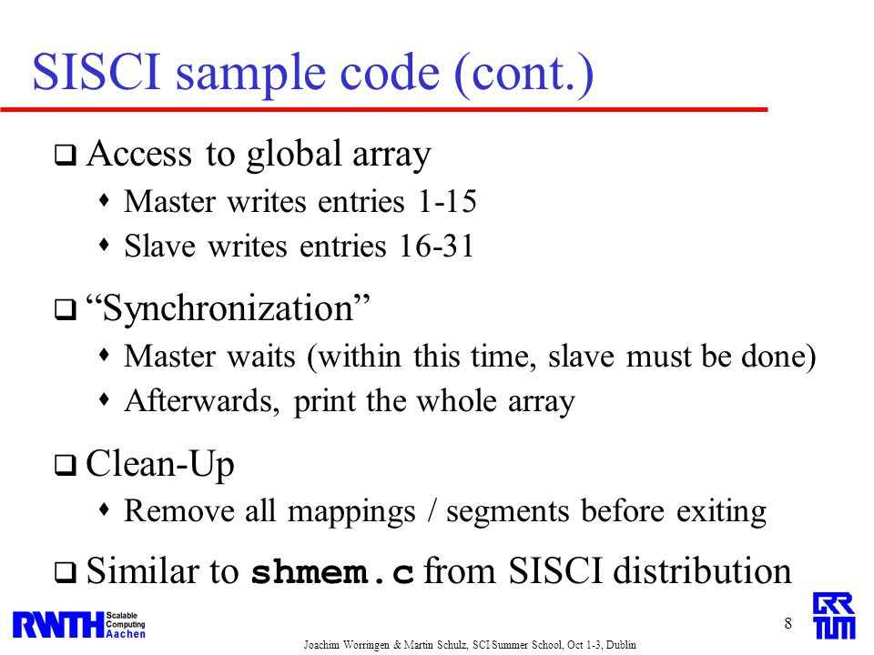 Joachim Worringen & Martin Schulz, SCI Summer School, Oct 1-3, Dublin 8 SISCI sample code (cont.)  Access to global array  Master writes entries 1-15  Slave writes entries 16-31  Synchronization  Master waits (within this time, slave must be done)  Afterwards, print the whole array  Clean-Up  Remove all mappings / segments before exiting  Similar to shmem.c from SISCI distribution