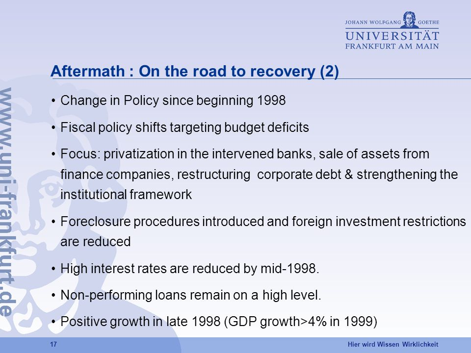 Hier wird Wissen Wirklichkeit 17 Aftermath : On the road to recovery (2) Change in Policy since beginning 1998 Fiscal policy shifts targeting budget deficits Focus: privatization in the intervened banks, sale of assets from finance companies, restructuring corporate debt & strengthening the institutional framework Foreclosure procedures introduced and foreign investment restrictions are reduced High interest rates are reduced by mid-1998.