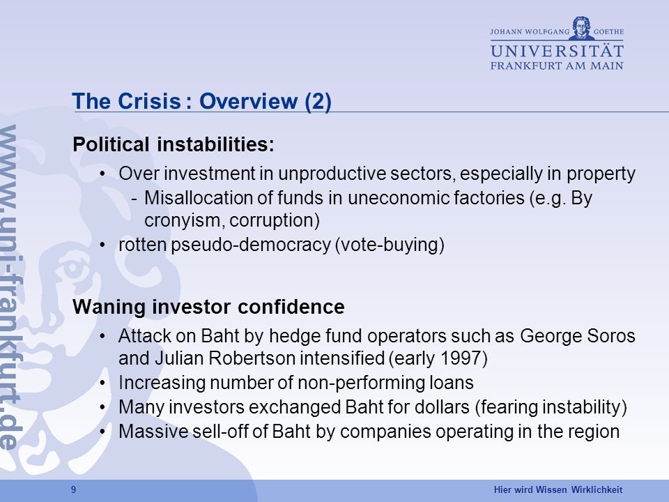 Hier wird Wissen Wirklichkeit 9 The Crisis : Overview (2) Political instabilities: Over investment in unproductive sectors, especially in property -Misallocation of funds in uneconomic factories (e.g.