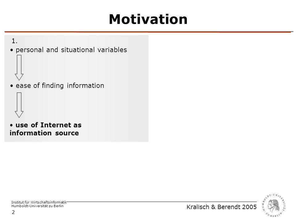 Institut für Wirtschaftsinformatik Humboldt-Universität zu Berlin Kralisch & Berendt 2005 2 Motivation use of Internet as information source ease of finding information personal and situational variables 1.