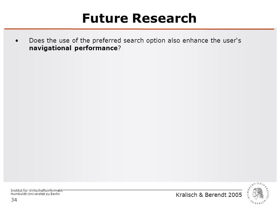 Institut für Wirtschaftsinformatik Humboldt-Universität zu Berlin Kralisch & Berendt 2005 34 Future Research Does the use of the preferred search option also enhance the user's navigational performance