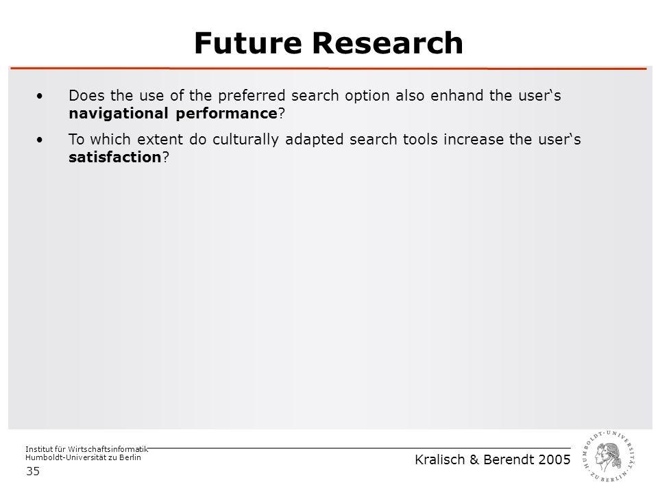 Institut für Wirtschaftsinformatik Humboldt-Universität zu Berlin Kralisch & Berendt 2005 35 Future Research Does the use of the preferred search option also enhand the user's navigational performance.
