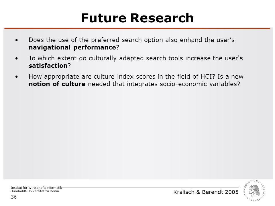 Institut für Wirtschaftsinformatik Humboldt-Universität zu Berlin Kralisch & Berendt 2005 36 Future Research Does the use of the preferred search option also enhand the user's navigational performance.