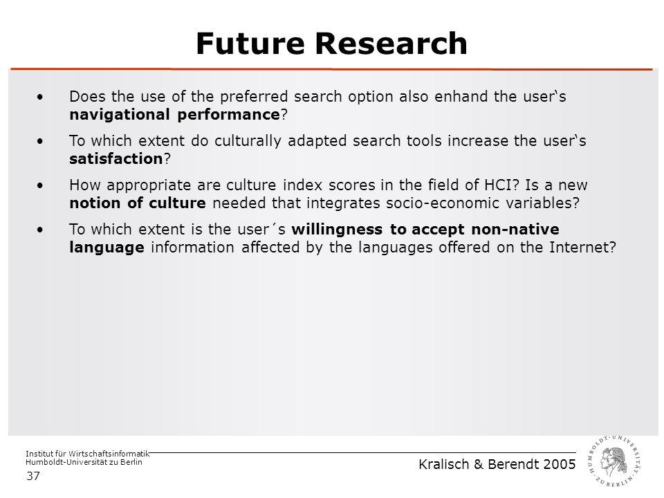 Institut für Wirtschaftsinformatik Humboldt-Universität zu Berlin Kralisch & Berendt 2005 37 Future Research Does the use of the preferred search option also enhand the user's navigational performance.