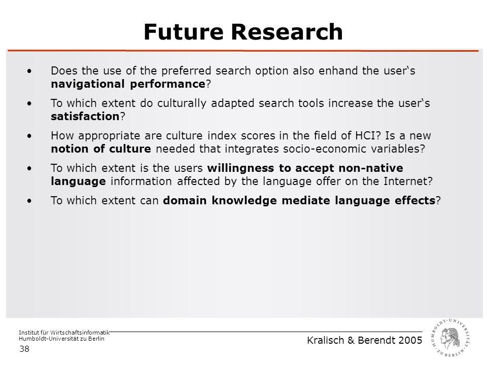 Institut für Wirtschaftsinformatik Humboldt-Universität zu Berlin Kralisch & Berendt 2005 38 Future Research Does the use of the preferred search option also enhand the user's navigational performance.