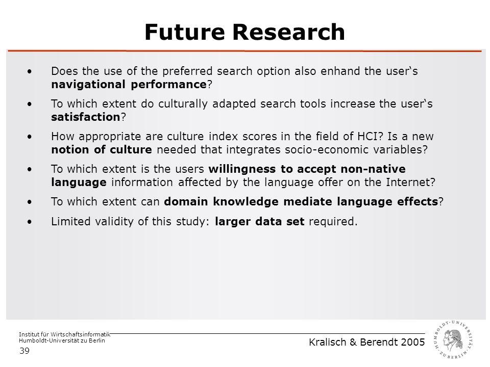 Institut für Wirtschaftsinformatik Humboldt-Universität zu Berlin Kralisch & Berendt 2005 39 Future Research Does the use of the preferred search option also enhand the user's navigational performance.
