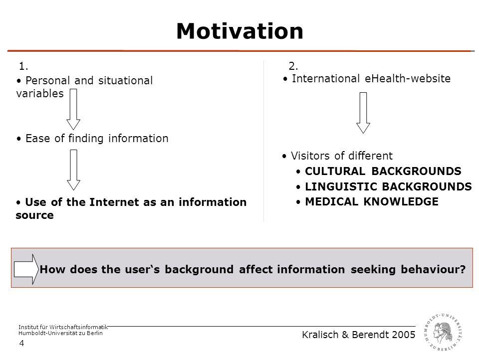 Institut für Wirtschaftsinformatik Humboldt-Universität zu Berlin Kralisch & Berendt 2005 4 Motivation Use of the Internet as an information source Ease of finding information Personal and situational variables 1.2.