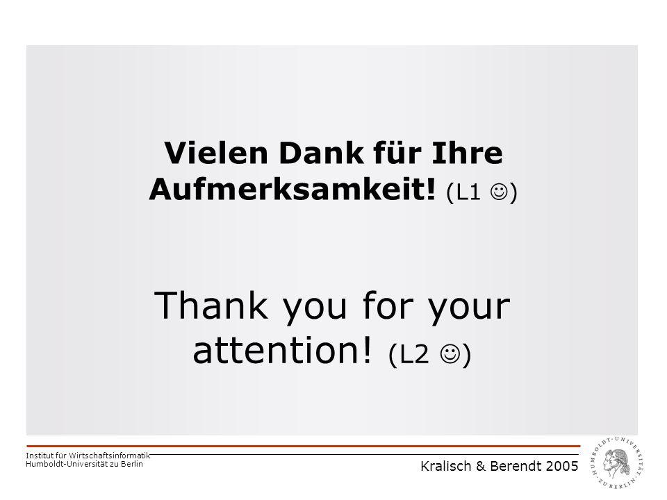 Institut für Wirtschaftsinformatik Humboldt-Universität zu Berlin Kralisch & Berendt 2005 Vielen Dank für Ihre Aufmerksamkeit.