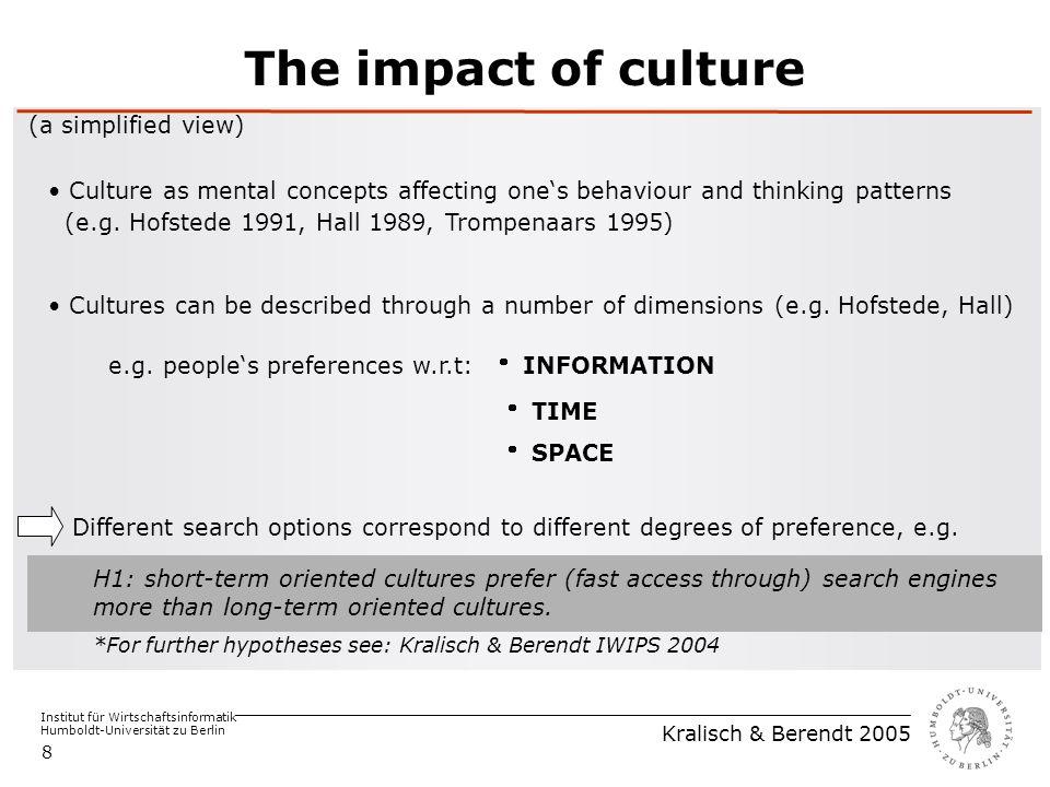 Institut für Wirtschaftsinformatik Humboldt-Universität zu Berlin Kralisch & Berendt 2005 8 The impact of culture (a simplified view) Culture as mental concepts affecting one's behaviour and thinking patterns (e.g.