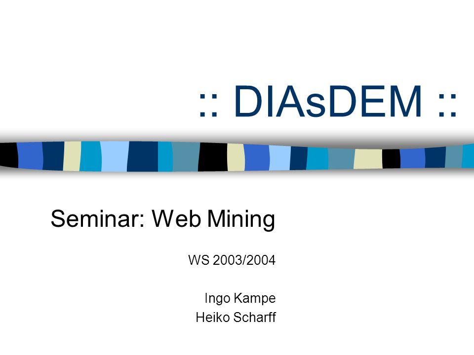 :: DIAsDEM :: Seminar: Web Mining WS 2003/2004 Ingo Kampe Heiko Scharff