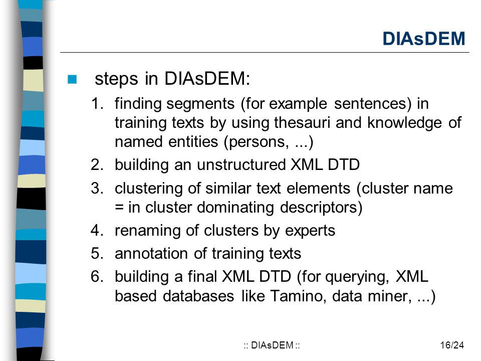 16/24:: DIAsDEM :: DIAsDEM steps in DIAsDEM: 1.finding segments (for example sentences) in training texts by using thesauri and knowledge of named entities (persons,...) 2.building an unstructured XML DTD 3.clustering of similar text elements (cluster name = in cluster dominating descriptors) 4.renaming of clusters by experts 5.annotation of training texts 6.building a final XML DTD (for querying, XML based databases like Tamino, data miner,...)