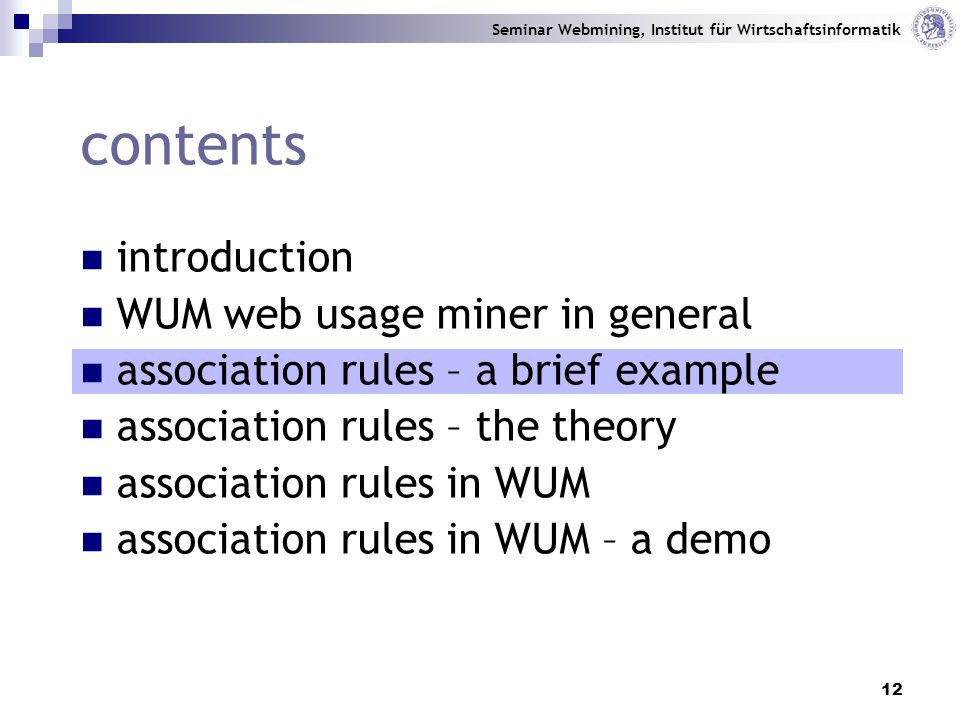 Seminar Webmining, Institut für Wirtschaftsinformatik 12 contents introduction WUM web usage miner in general association rules – a brief example association rules – the theory association rules in WUM association rules in WUM – a demo
