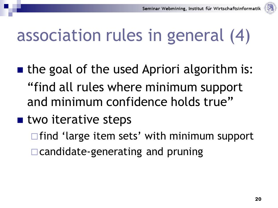 Seminar Webmining, Institut für Wirtschaftsinformatik 20 association rules in general (4) the goal of the used Apriori algorithm is: find all rules where minimum support and minimum confidence holds true two iterative steps  find 'large item sets' with minimum support  candidate-generating and pruning