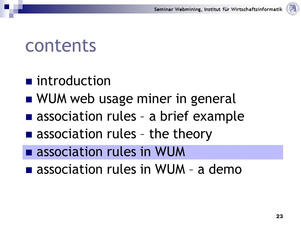 Seminar Webmining, Institut für Wirtschaftsinformatik 23 contents introduction WUM web usage miner in general association rules – a brief example association rules – the theory association rules in WUM association rules in WUM – a demo