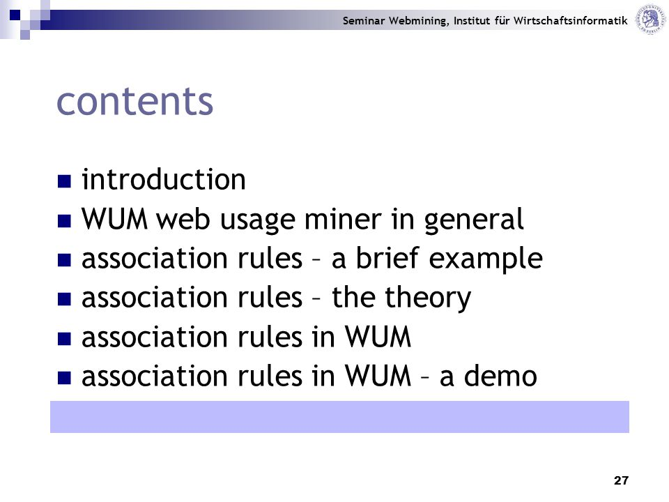 Seminar Webmining, Institut für Wirtschaftsinformatik 27 contents introduction WUM web usage miner in general association rules – a brief example association rules – the theory association rules in WUM association rules in WUM – a demo