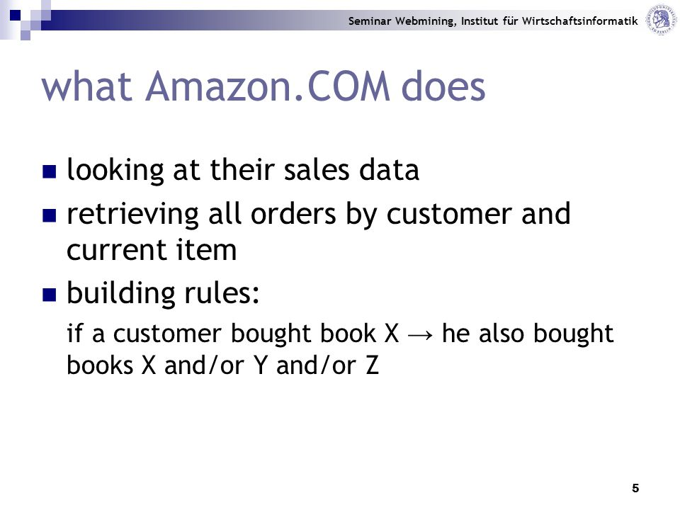 Seminar Webmining, Institut für Wirtschaftsinformatik 5 looking at their sales data retrieving all orders by customer and current item building rules: if a customer bought book X → he also bought books X and/or Y and/or Z what Amazon.COM does