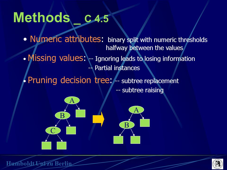 Methods _ C 4.5 Humboldt Uni zu Berlin Numeric attributes: binary split with numeric thresholds halfway between the values Missing values: -- Ignoring leads to losing information -- Partial instances Pruning decision tree: -- subtree replacement -- subtree raising A C A B C A B