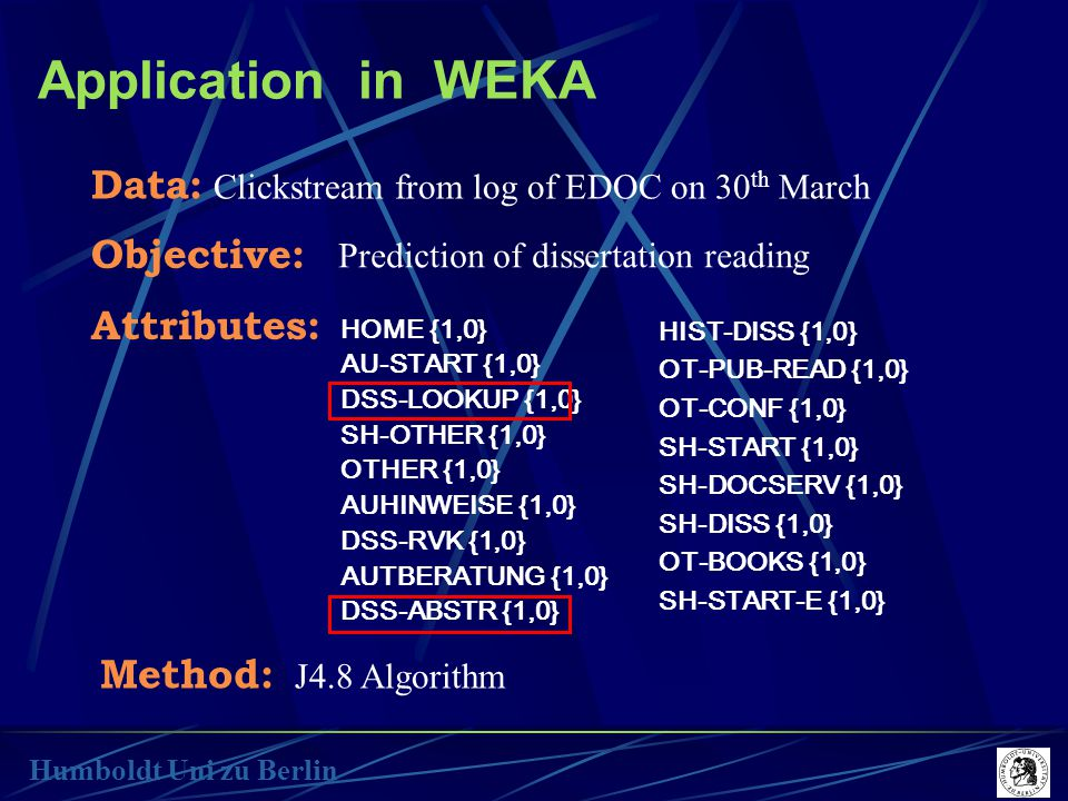Application in WEKA Humboldt Uni zu Berlin Data: Clickstream from log of EDOC on 30 th March Method: J4.8 Algorithm Objective: Prediction of dissertation reading Attributes: HOME {1,0} AU-START {1,0} DSS-LOOKUP {1,0} SH-OTHER {1,0} OTHER {1,0} AUHINWEISE {1,0} DSS-RVK {1,0} AUTBERATUNG {1,0} DSS-ABSTR {1,0} HIST-DISS {1,0} OT-PUB-READ {1,0} OT-CONF {1,0} SH-START {1,0} SH-DOCSERV {1,0} SH-DISS {1,0} OT-BOOKS {1,0} SH-START-E {1,0}