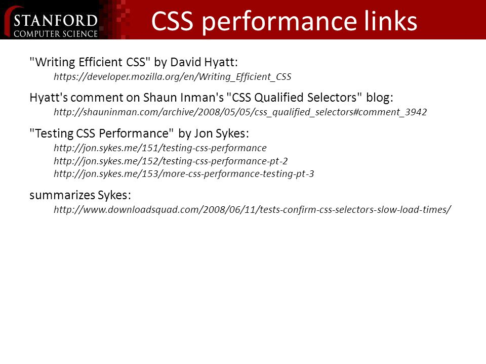 CSS performance links Writing Efficient CSS by David Hyatt:   Hyatt s comment on Shaun Inman s CSS Qualified Selectors blog:   Testing CSS Performance by Jon Sykes: summarizes Sykes: