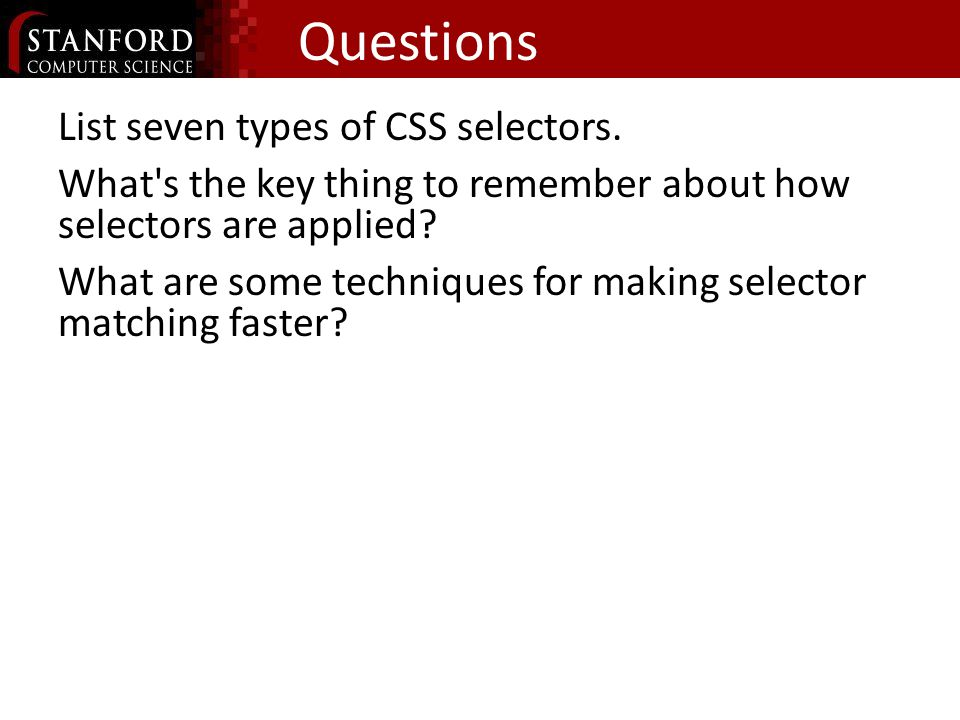 Questions List seven types of CSS selectors. What's the key thing to remember about how selectors are applied? What are some techniques for making sel