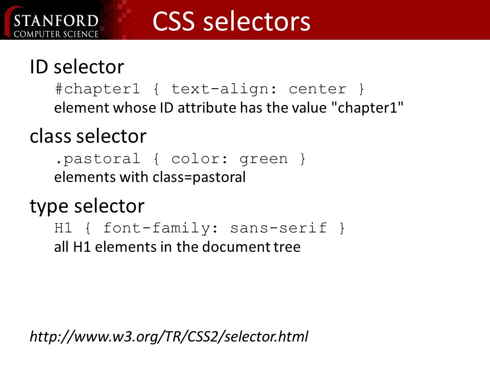 CSS selectors ID selector #chapter1 { text-align: center } element whose ID attribute has the value chapter1 class selector.pastoral { color: green } elements with class=pastoral type selector H1 { font-family: sans-serif } all H1 elements in the document tree