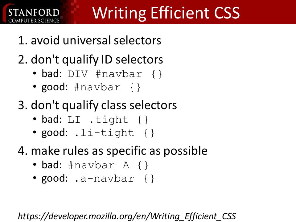 Writing Efficient CSS 1.avoid universal selectors 2.don t qualify ID selectors bad: DIV #navbar {} good: #navbar {} 3.don t qualify class selectors bad: LI.tight {} good:.li-tight {} 4.make rules as specific as possible bad: #navbar A {} good:.a-navbar {}
