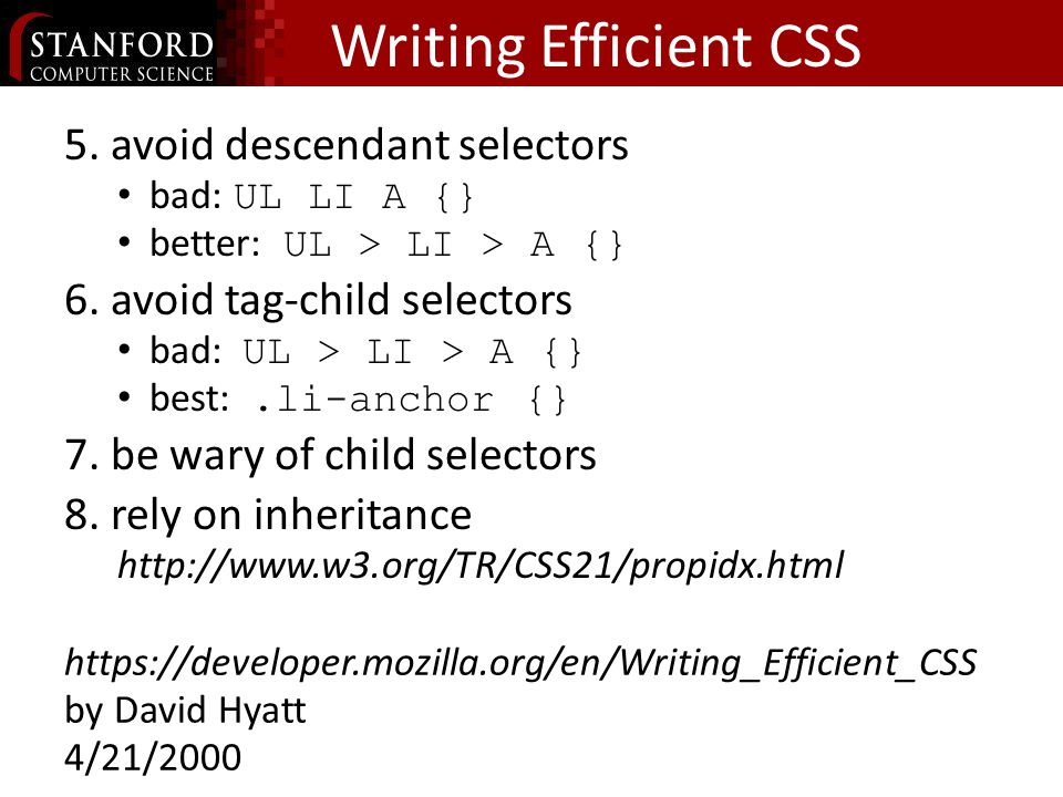 Writing Efficient CSS 5.avoid descendant selectors bad: UL LI A {} better: UL > LI > A {} 6.avoid tag-child selectors bad: UL > LI > A {} best:.li-anchor {} 7.be wary of child selectors 8.rely on inheritance http://www.w3.org/TR/CSS21/propidx.html https://developer.mozilla.org/en/Writing_Efficient_CSS by David Hyatt 4/21/2000