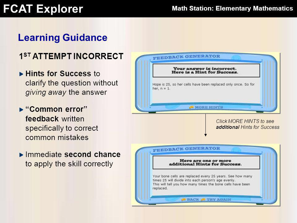 FCAT Explorer 1 ST ATTEMPT INCORRECT Learning Guidance Hints for Success to clarify the question without giving away the answer Common error feedback written specifically to correct common mistakes Immediate second chance to apply the skill correctly Click MORE HINTS to see additional Hints for Success Math Station: Elementary Mathematics