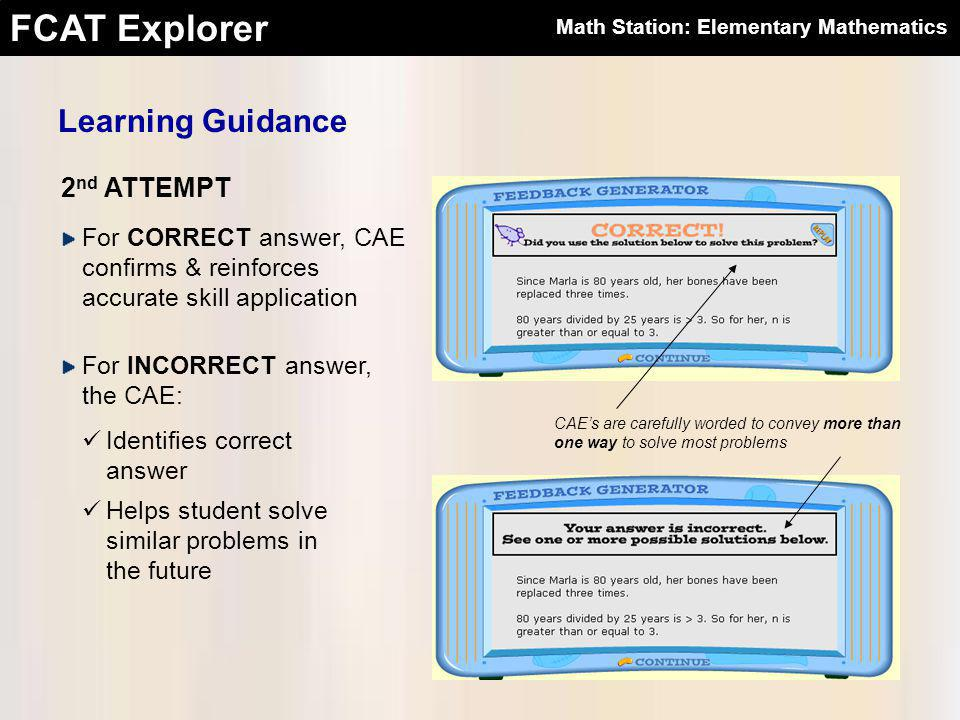 FCAT Explorer 2 nd ATTEMPT For CORRECT answer, CAE confirms & reinforces accurate skill application For INCORRECT answer, the CAE: Learning Guidance Identifies correct answer Helps student solve similar problems in the future CAE's are carefully worded to convey more than one way to solve most problems Math Station: Elementary Mathematics