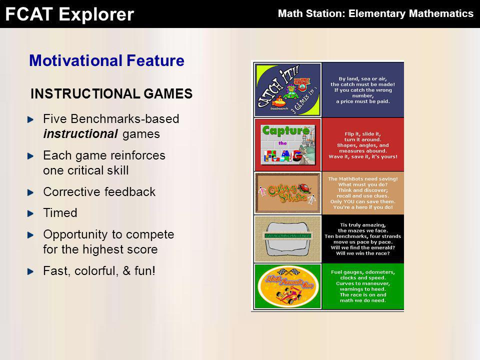 FCAT Explorer Motivational Feature INSTRUCTIONAL GAMES Five Benchmarks-based instructional games Each game reinforces one critical skill Corrective feedback Timed Opportunity to compete for the highest score Fast, colorful, & fun.