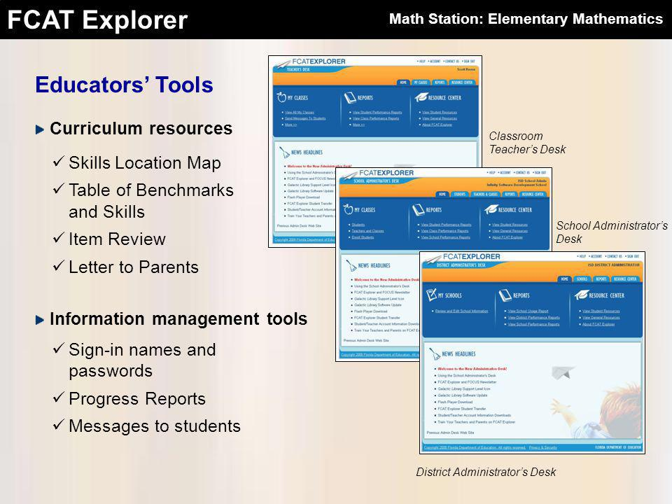 FCAT Explorer Educators' Tools Classroom Teacher's Desk District Administrator's Desk School Administrator's Desk Curriculum resources Skills Location Map Table of Benchmarks and Skills Item Review Letter to Parents Information management tools Sign-in names and passwords Progress Reports Messages to students Math Station: Elementary Mathematics