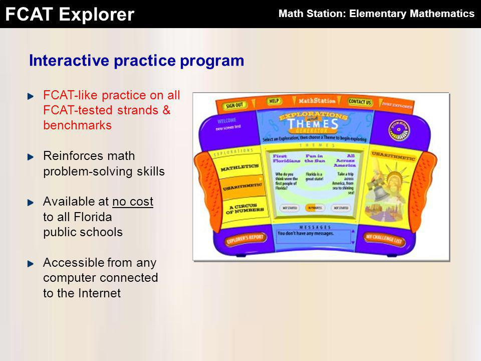 FCAT Explorer FCAT-like practice on all FCAT-tested strands & benchmarks Reinforces math problem-solving skills Available at no cost to all Florida public schools Accessible from any computer connected to the Internet Interactive practice program Math Station: Elementary Mathematics
