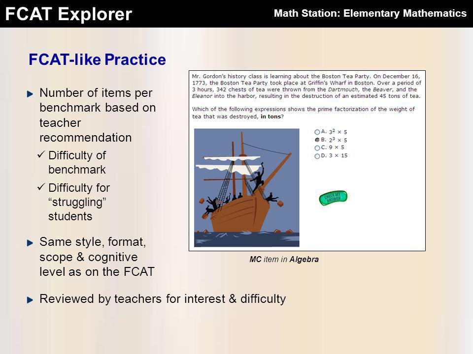 FCAT Explorer FCAT-like Practice Same style, format, scope & cognitive level as on the FCAT Reviewed by teachers for interest & difficulty Number of items per benchmark based on teacher recommendation Difficulty of benchmark Difficulty for struggling students MC item in Algebra Math Station: Elementary Mathematics