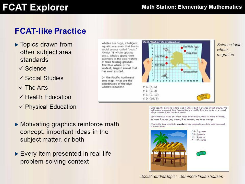FCAT Explorer FCAT-like Practice Topics drawn from other subject area standards Science Social Studies The Arts Health Education Physical Education Science topic: whale migration Social Studies topic: Seminole Indian houses Motivating graphics reinforce math concept, important ideas in the subject matter, or both Every item presented in real-life problem-solving context Math Station: Elementary Mathematics