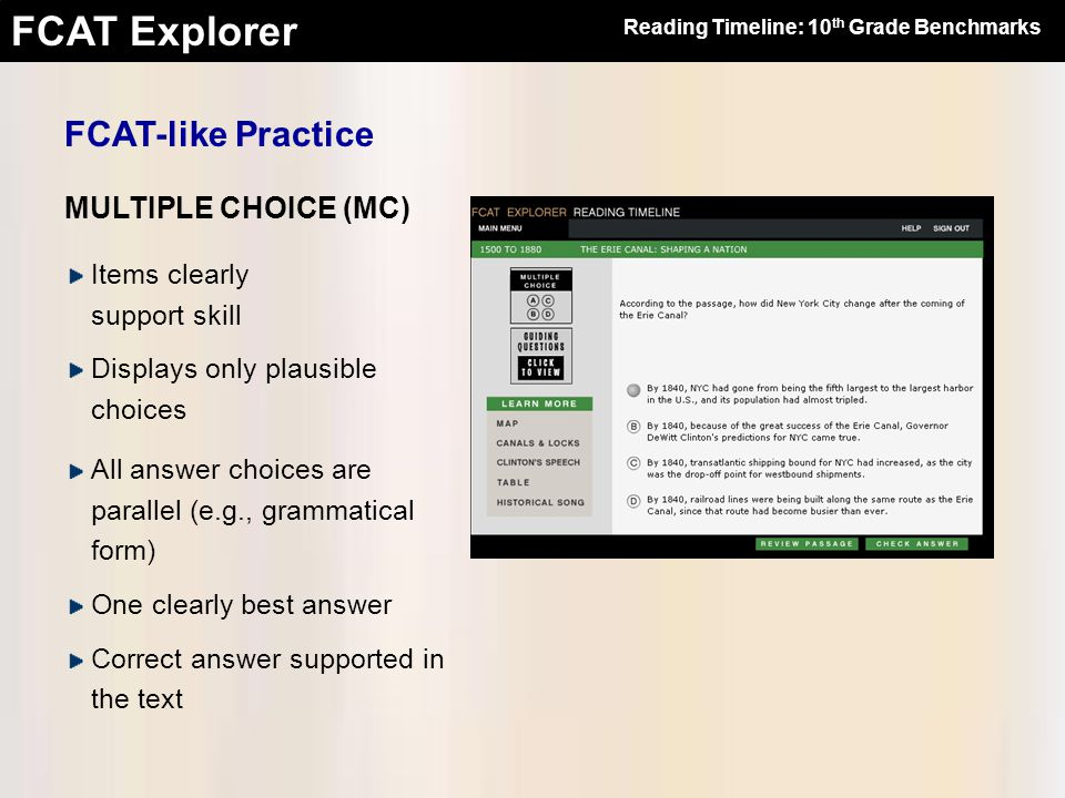 FCAT Explorer FCAT-like Practice MULTIPLE CHOICE (MC) Items clearly support skill Displays only plausible choices All answer choices are parallel (e.g., grammatical form) One clearly best answer Correct answer supported in the text Reading Timeline: 10 th Grade Benchmarks
