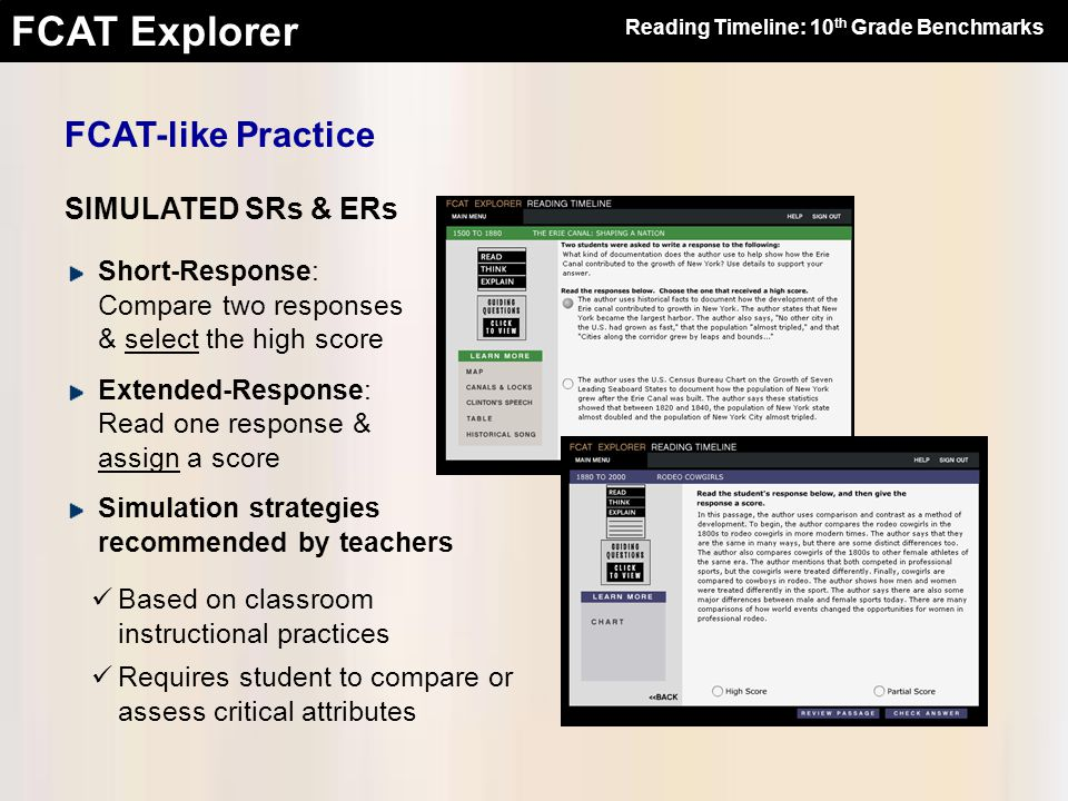 FCAT Explorer FCAT-like Practice SIMULATED SRs & ERs Short-Response: Compare two responses & select the high score Extended-Response: Read one response & assign a score Simulation strategies recommended by teachers Based on classroom instructional practices Requires student to compare or assess critical attributes Reading Timeline: 10 th Grade Benchmarks