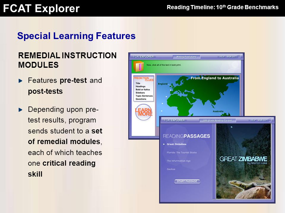 FCAT Explorer Features pre-test and post-tests Depending upon pre- test results, program sends student to a set of remedial modules, each of which teaches one critical reading skill Reading Timeline: 10 th Grade Benchmarks Special Learning Features REMEDIAL INSTRUCTION MODULES