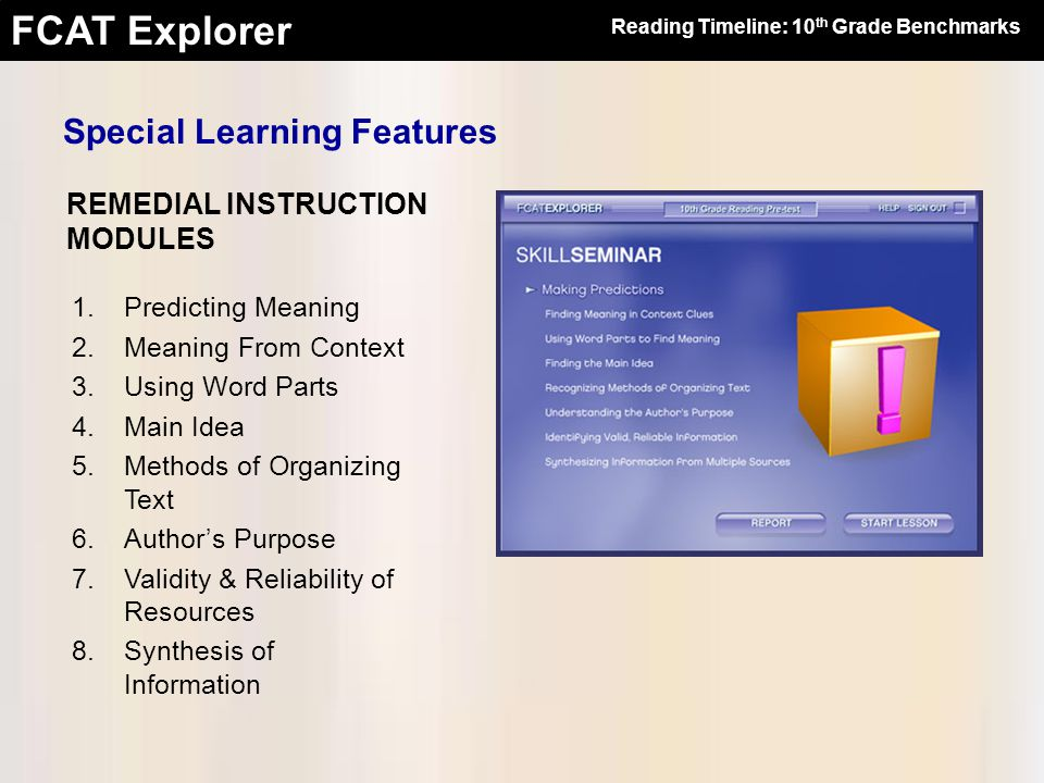 FCAT Explorer REMEDIAL INSTRUCTION MODULES 1.Predicting Meaning 2.Meaning From Context 3.Using Word Parts 4.Main Idea 5.Methods of Organizing Text 6.Author's Purpose 7.Validity & Reliability of Resources 8.Synthesis of Information Reading Timeline: 10 th Grade Benchmarks Special Learning Features