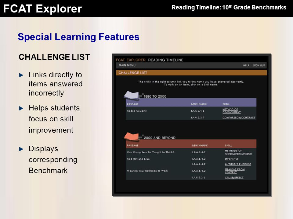 FCAT Explorer Links directly to items answered incorrectly Helps students focus on skill improvement Displays corresponding Benchmark CHALLENGE LIST Reading Timeline: 10 th Grade Benchmarks Special Learning Features