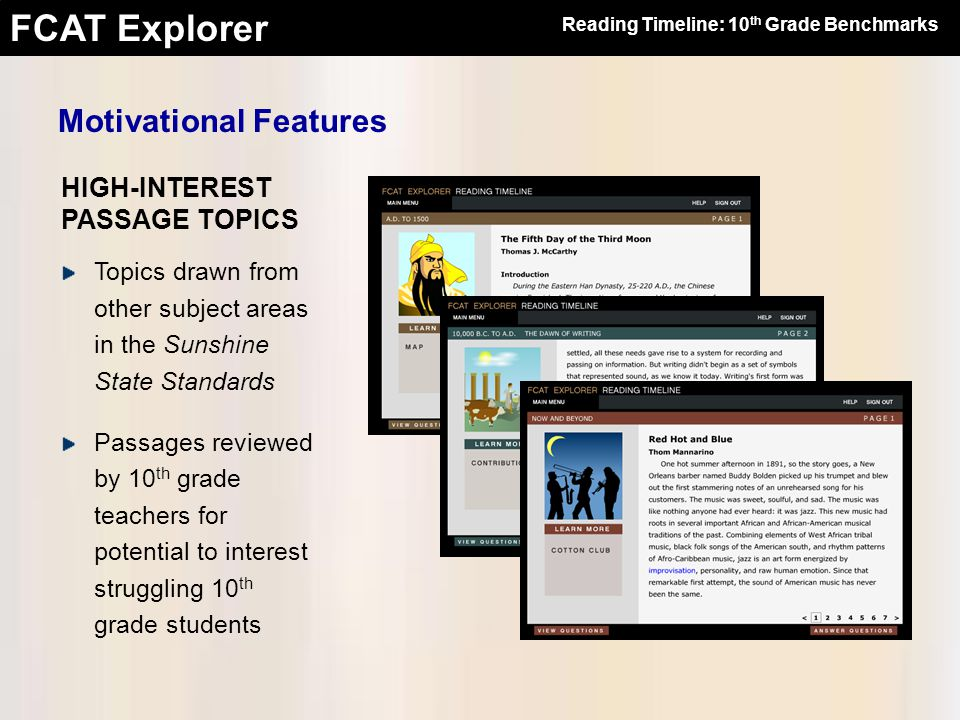 FCAT Explorer HIGH-INTEREST PASSAGE TOPICS Motivational Features Topics drawn from other subject areas in the Sunshine State Standards Passages reviewed by 10 th grade teachers for potential to interest struggling 10 th grade students Reading Timeline: 10 th Grade Benchmarks