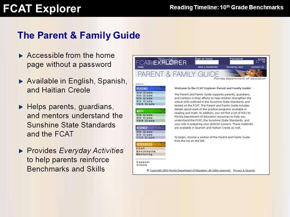 FCAT Explorer The Parent & Family Guide Accessible from the home page without a password Available in English, Spanish, and Haitian Creole Helps parents, guardians, and mentors understand the Sunshine State Standards and the FCAT Provides Everyday Activities to help parents reinforce Benchmarks and Skills Reading Timeline: 10 th Grade Benchmarks