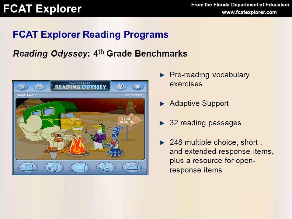 From the Florida Department of Education FCAT Explorer www.fcatexplorer.com FCAT Explorer Reading Programs Reading Odyssey: 4 th Grade Benchmarks Pre-reading vocabulary exercises Adaptive Support 32 reading passages 248 multiple-choice, short-, and extended-response items, plus a resource for open- response items