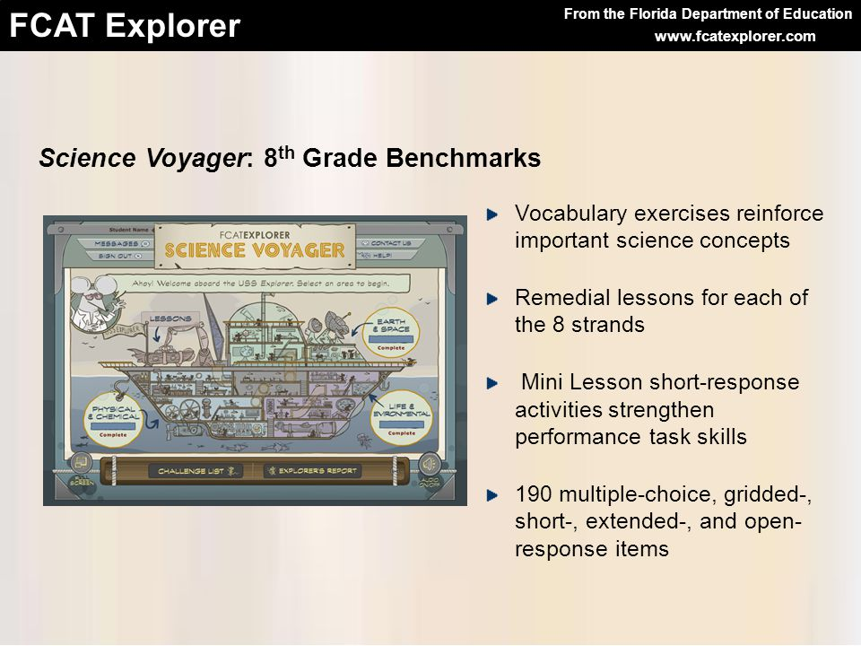From the Florida Department of Education FCAT Explorer www.fcatexplorer.com Science Voyager: 8 th Grade Benchmarks Vocabulary exercises reinforce important science concepts Remedial lessons for each of the 8 strands Mini Lesson short-response activities strengthen performance task skills 190 multiple-choice, gridded-, short-, extended-, and open- response items