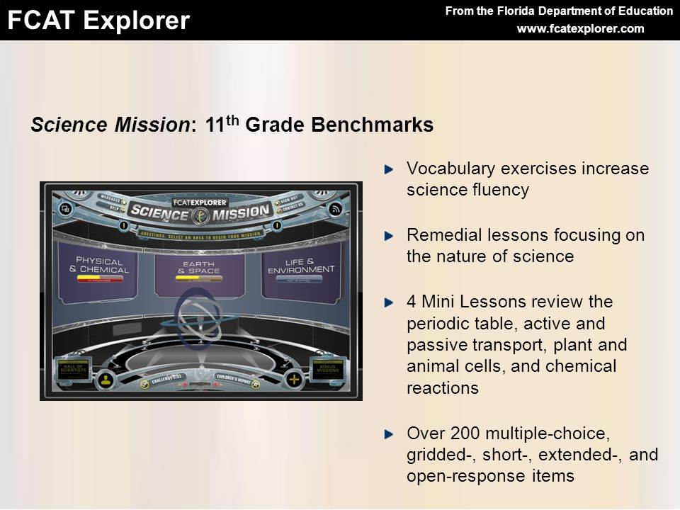 From the Florida Department of Education FCAT Explorer www.fcatexplorer.com Science Mission: 11 th Grade Benchmarks Vocabulary exercises increase science fluency Remedial lessons focusing on the nature of science 4 Mini Lessons review the periodic table, active and passive transport, plant and animal cells, and chemical reactions Over 200 multiple-choice, gridded-, short-, extended-, and open-response items