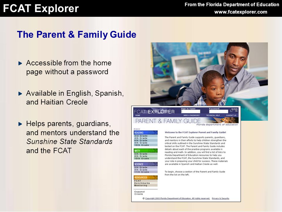 From the Florida Department of Education FCAT Explorer www.fcatexplorer.com The Parent & Family Guide Accessible from the home page without a password Available in English, Spanish, and Haitian Creole Helps parents, guardians, and mentors understand the Sunshine State Standards and the FCAT