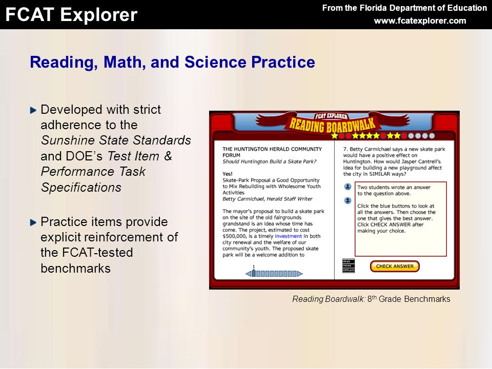 From the Florida Department of Education FCAT Explorer www.fcatexplorer.com Designed with the help of teachers and testing specialists Graphics explicitly illustrate science and math concepts or reading content Reading and math practice is set in the context of other subject areas from the Sunshine State Standards Math Navigator: 8 th Grade Benchmarks Reading, Math, and Science Practice